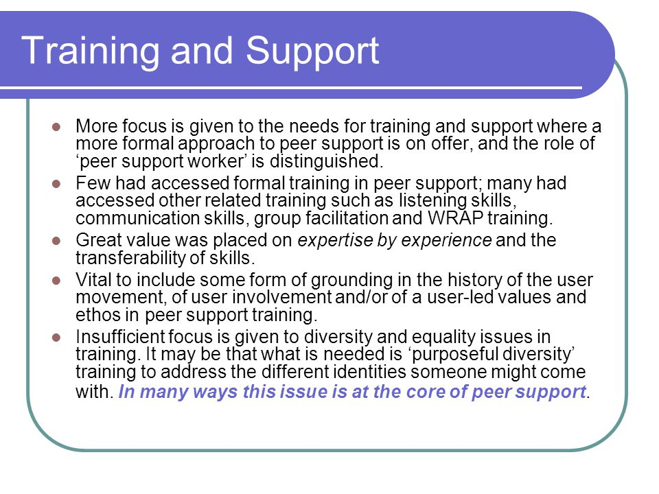 Training and Support More focus is given to the needs for training and support where a more formal approach to peer support is on offer, and the role of 'peer support worker' is distinguished.
