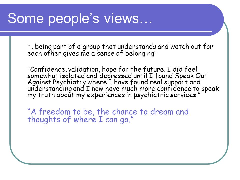 Some people's views… …being part of a group that understands and watch out for each other gives me a sense of belonging Confidence, validation, hope for the future.