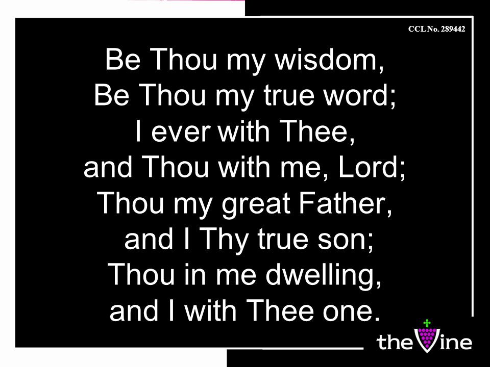 Be Thou my wisdom, Be Thou my true word; I ever with Thee, and Thou with me, Lord; Thou my great Father, and I Thy true son; Thou in me dwelling, and I with Thee one.