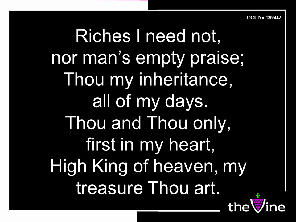 Riches I need not, nor man's empty praise; Thou my inheritance, all of my days.