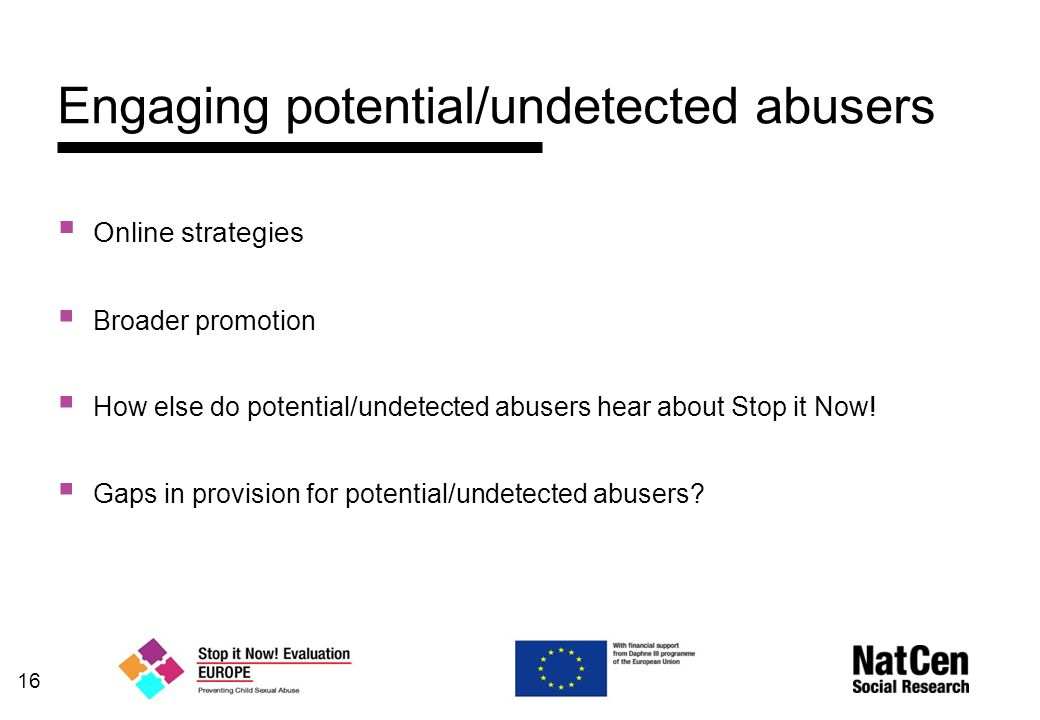 16 Engaging potential/undetected abusers  Online strategies  Broader promotion  How else do potential/undetected abusers hear about Stop it Now.