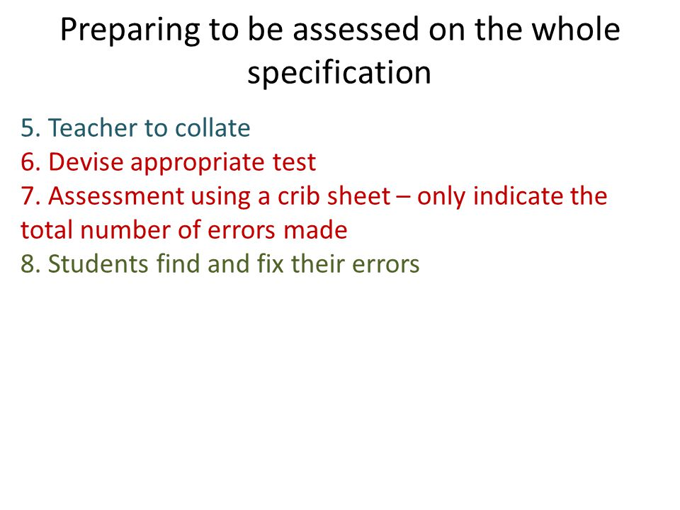 Preparing to be assessed on the whole specification 5. Teacher to collate 6. Devise appropriate test 7. Assessment using a crib sheet – only indicate