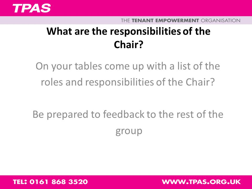 Roles and Responsibilities of the Chair Organising meetings Chairing meetings Working with the committee Getting things done Getting everybody involved Representing the Group Gone are the days when chairing was just about meetings!
