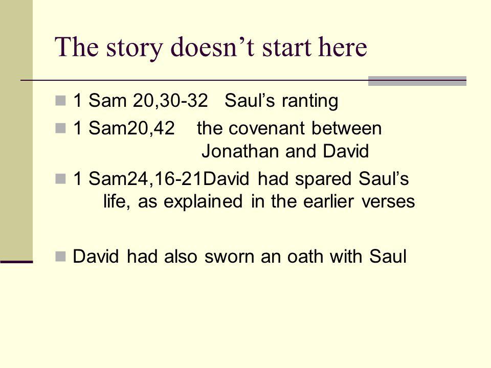 The story doesn't start here 1 Sam 20,30-32 Saul's ranting 1 Sam20,42 the covenant between Jonathan and David 1 Sam24,16-21David had spared Saul's lif