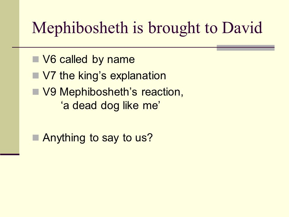 Mephibosheth is brought to David V6 called by name V7 the king's explanation V9 Mephibosheth's reaction, 'a dead dog like me' Anything to say to us?