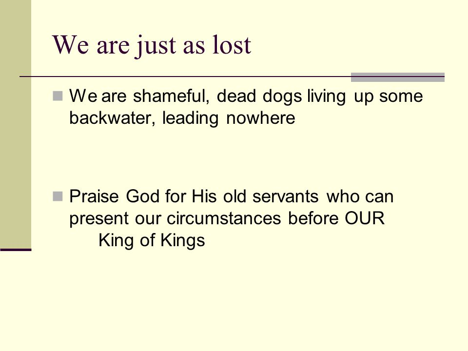 We are just as lost We are shameful, dead dogs living up some backwater, leading nowhere Praise God for His old servants who can present our circumstances before OUR King of Kings