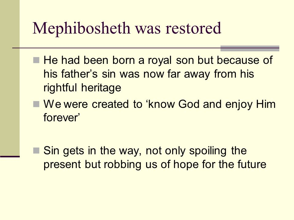 Mephibosheth was restored He had been born a royal son but because of his father's sin was now far away from his rightful heritage We were created to 'know God and enjoy Him forever' Sin gets in the way, not only spoiling the present but robbing us of hope for the future