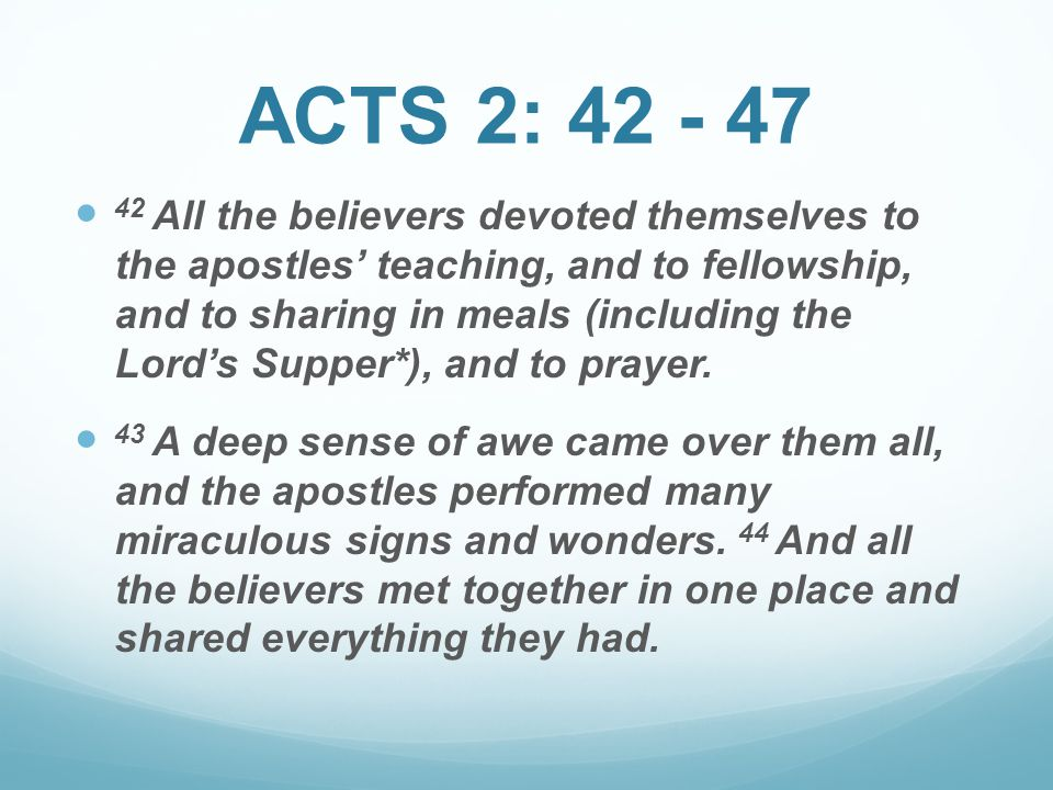 42 All the believers devoted themselves to the apostles' teaching, and to fellowship, and to sharing in meals (including the Lord's Supper*), and to p