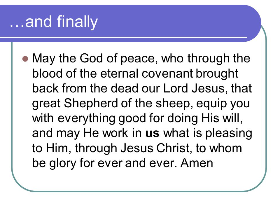 …and finally May the God of peace, who through the blood of the eternal covenant brought back from the dead our Lord Jesus, that great Shepherd of the sheep, equip you with everything good for doing His will, and may He work in us what is pleasing to Him, through Jesus Christ, to whom be glory for ever and ever.