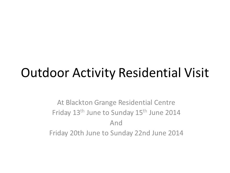 Outdoor Activity Residential Visit At Blackton Grange Residential Centre Friday 13 th June to Sunday 15 th June 2014 And Friday 20th June to Sunday 22