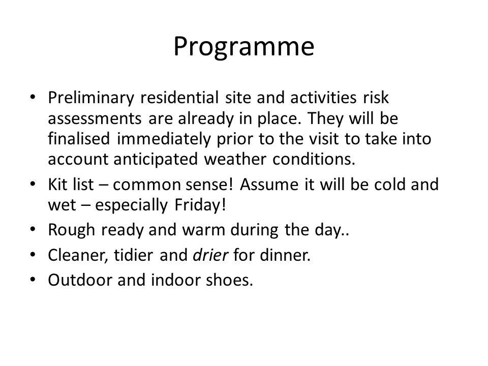 Programme Preliminary residential site and activities risk assessments are already in place. They will be finalised immediately prior to the visit to