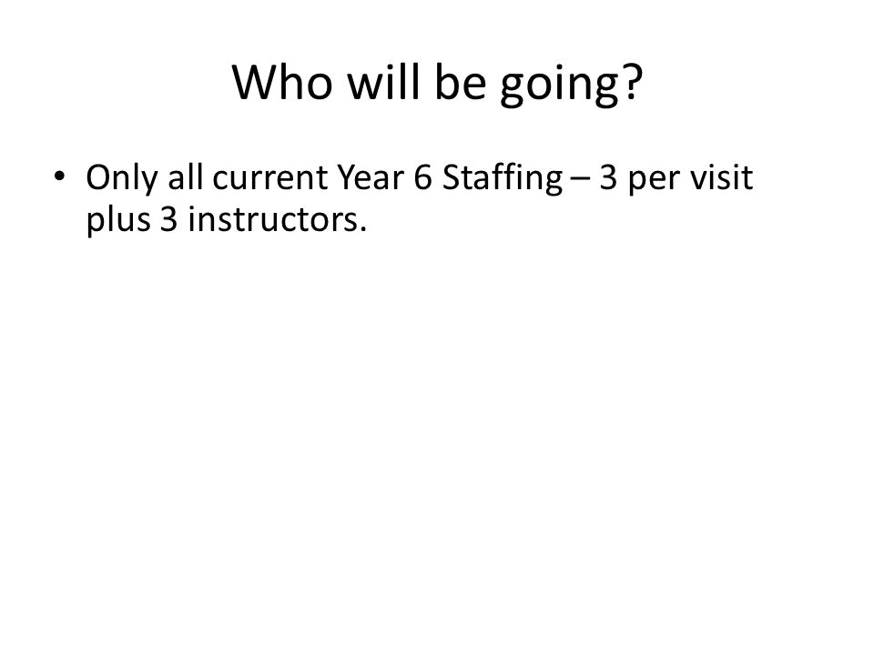Who will be going? Only all current Year 6 Staffing – 3 per visit plus 3 instructors.