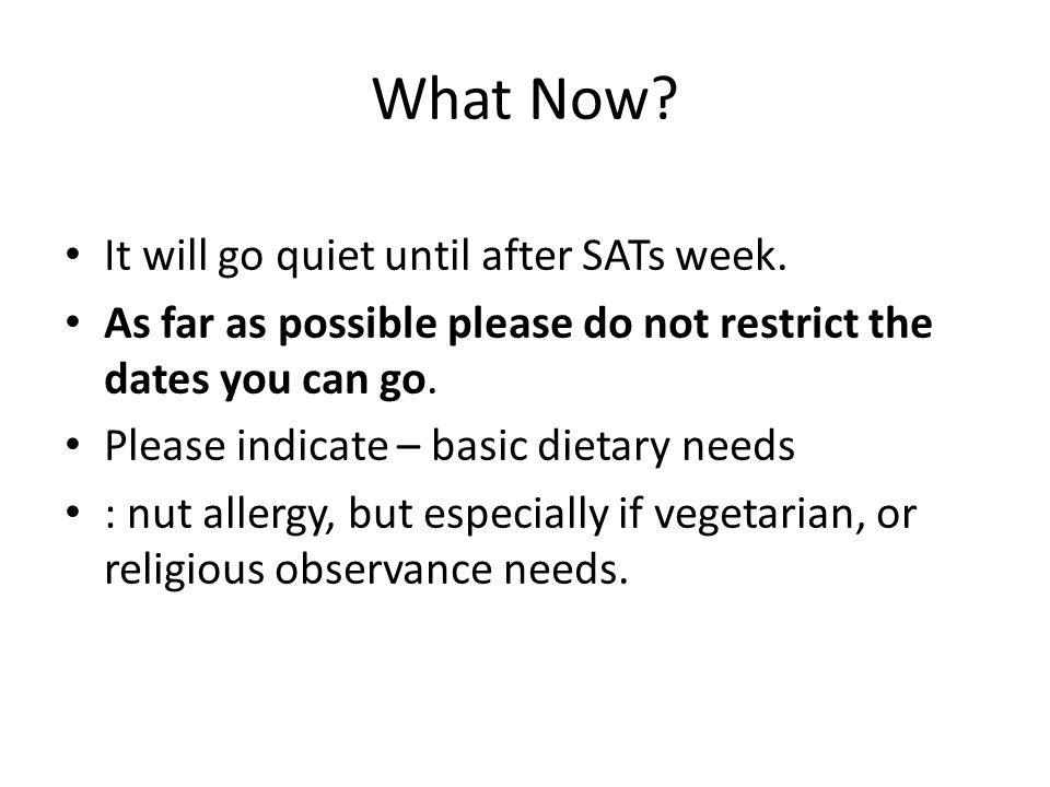 What Now? It will go quiet until after SATs week. As far as possible please do not restrict the dates you can go. Please indicate – basic dietary need