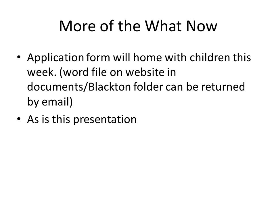 More of the What Now Application form will home with children this week. (word file on website in documents/Blackton folder can be returned by email)