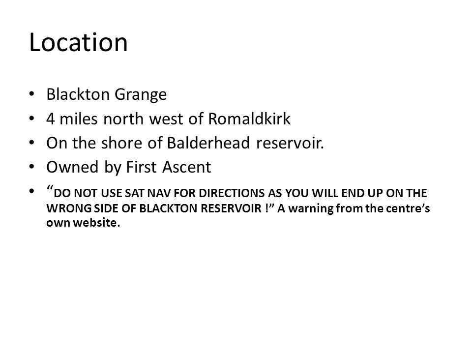 "Location Blackton Grange 4 miles north west of Romaldkirk On the shore of Balderhead reservoir. Owned by First Ascent "" DO NOT USE SAT NAV FOR DIRECTI"