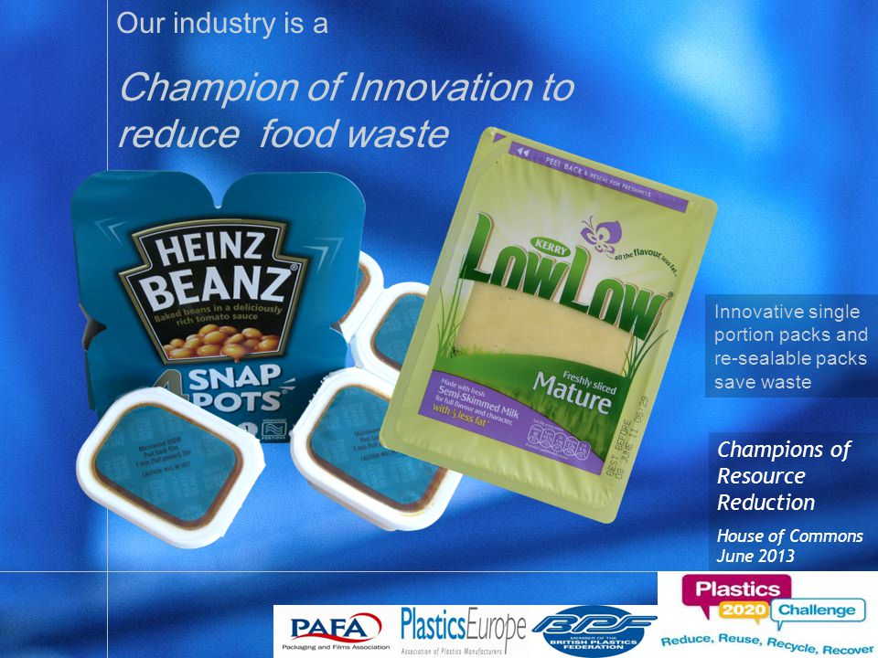 Champions of Resource Reduction House of Commons June 2013 Innovative single portion packs and re-sealable packs save waste Our industry is a Champion of Innovation to reduce food waste