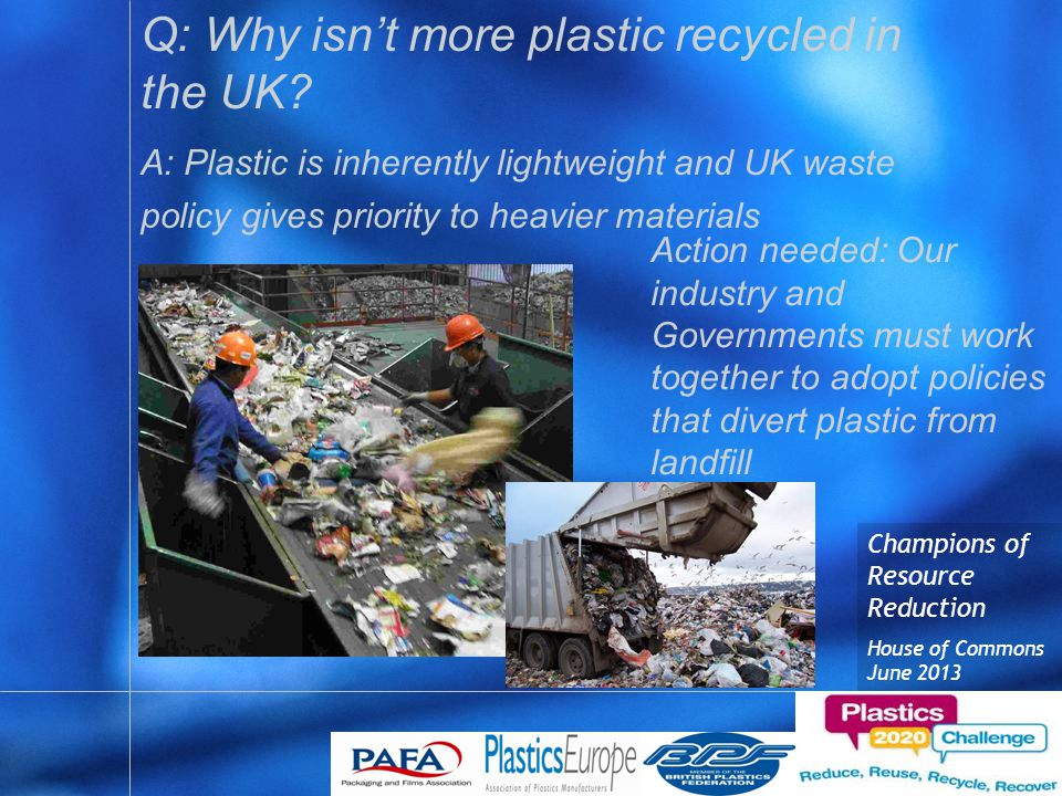 Champions of Resource Reduction House of Commons June 2013 Q: Why isn't more plastic recycled in the UK.