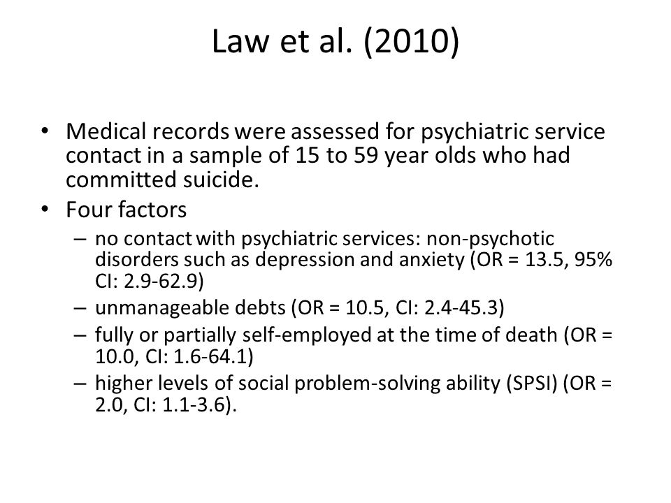 Law et al. (2010) Medical records were assessed for psychiatric service contact in a sample of 15 to 59 year olds who had committed suicide. Four fact
