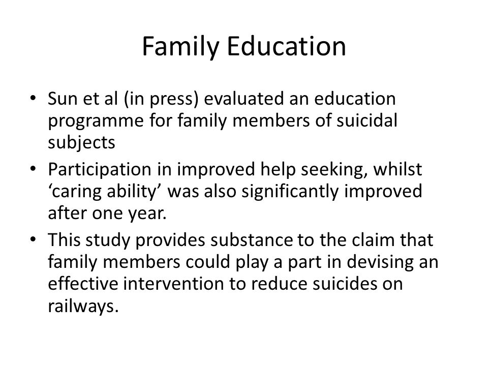 Family Education Sun et al (in press) evaluated an education programme for family members of suicidal subjects Participation in improved help seeking, whilst 'caring ability' was also significantly improved after one year.