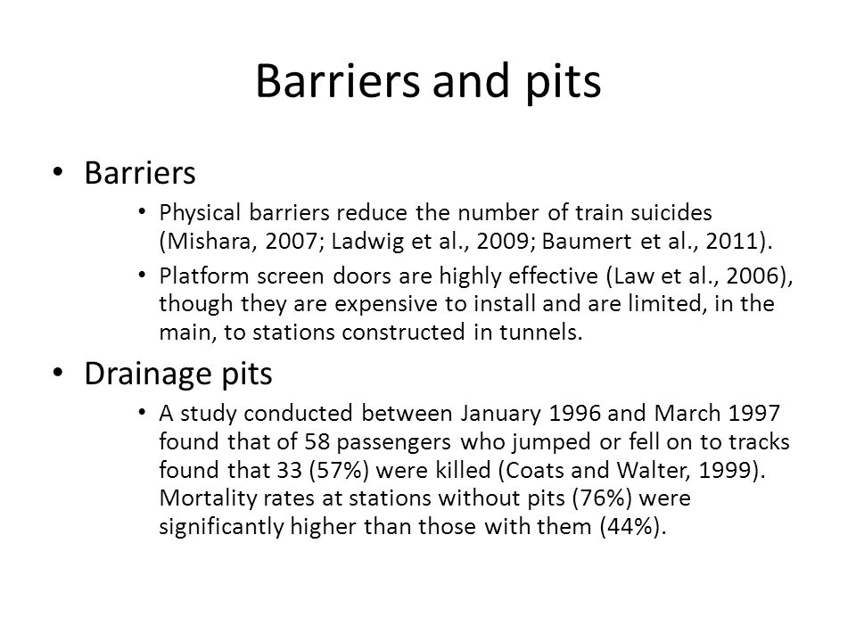 Barriers and pits Barriers Physical barriers reduce the number of train suicides (Mishara, 2007; Ladwig et al., 2009; Baumert et al., 2011).