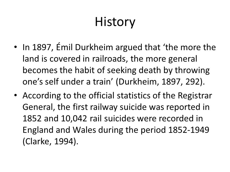 History In 1897, Émil Durkheim argued that 'the more the land is covered in railroads, the more general becomes the habit of seeking death by throwing one's self under a train' (Durkheim, 1897, 292).