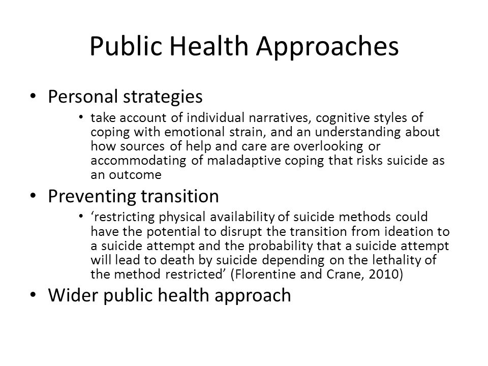 Public Health Approaches Personal strategies take account of individual narratives, cognitive styles of coping with emotional strain, and an understanding about how sources of help and care are overlooking or accommodating of maladaptive coping that risks suicide as an outcome Preventing transition 'restricting physical availability of suicide methods could have the potential to disrupt the transition from ideation to a suicide attempt and the probability that a suicide attempt will lead to death by suicide depending on the lethality of the method restricted' (Florentine and Crane, 2010) Wider public health approach