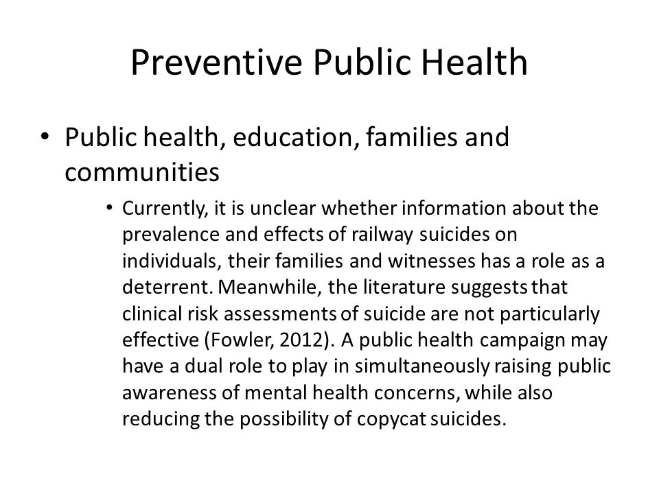 Preventive Public Health Public health, education, families and communities Currently, it is unclear whether information about the prevalence and effects of railway suicides on individuals, their families and witnesses has a role as a deterrent.