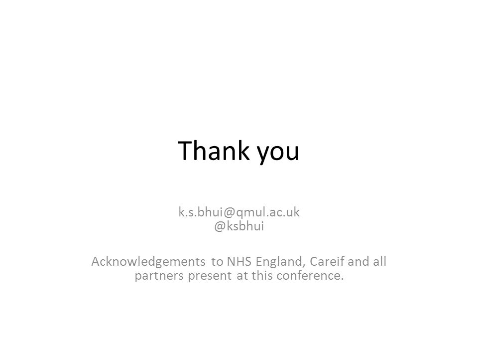 Thank you k.s.bhui@qmul.ac.uk @ksbhui Acknowledgements to NHS England, Careif and all partners present at this conference.