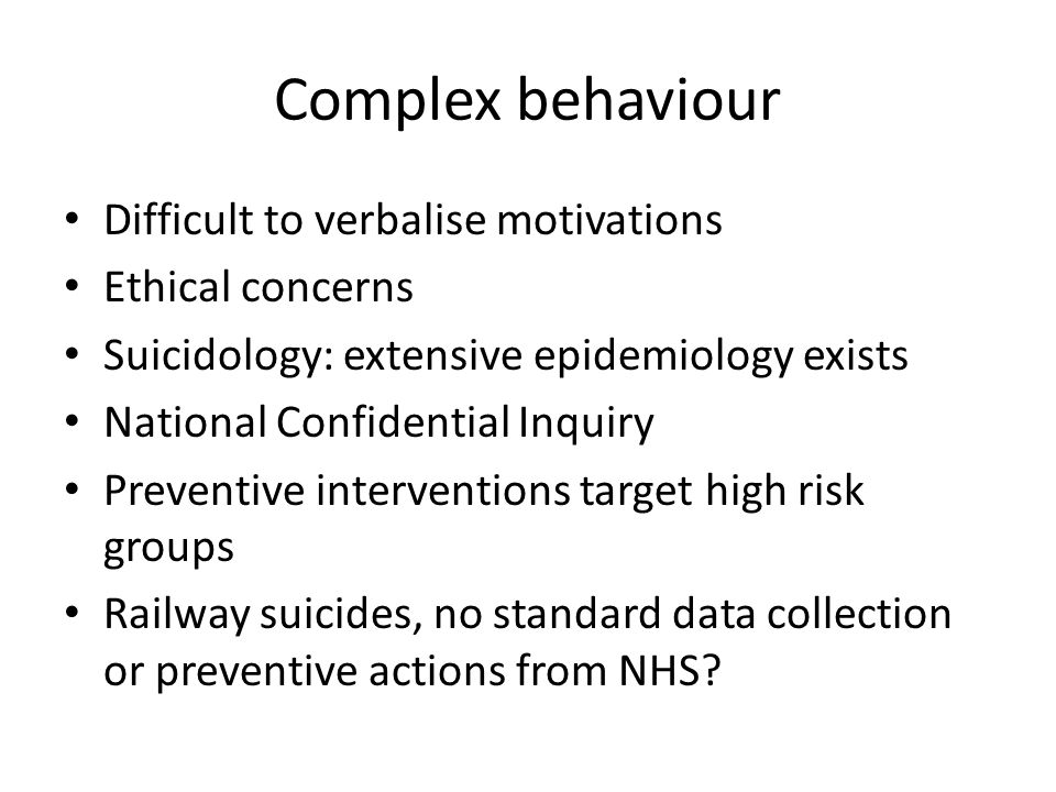 Complex behaviour Difficult to verbalise motivations Ethical concerns Suicidology: extensive epidemiology exists National Confidential Inquiry Preventive interventions target high risk groups Railway suicides, no standard data collection or preventive actions from NHS