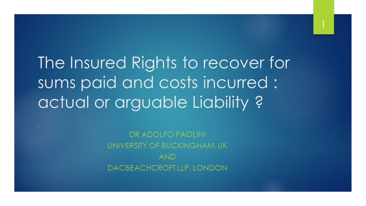 The Insured Rights to recover for sums paid and costs incurred : actual or arguable Liability .