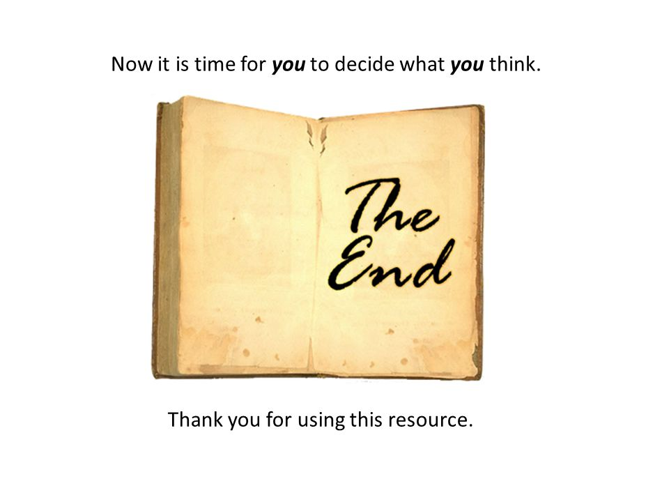Thank you for using this resource. Now it is time for you to decide what you think.