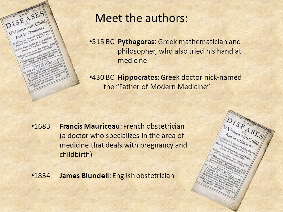 Meet the authors: 515 BC Pythagoras: Greek mathematician and philosopher, who also tried his hand at medicine 430 BC Hippocrates: Greek doctor nick-named the Father of Modern Medicine 1834 James Blundell: English obstetrician 1683 Francis Mauriceau: French obstetrician (a doctor who specializes in the area of medicine that deals with pregnancy and childbirth)