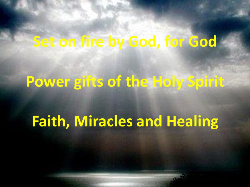 Set on fire by God, for God Power gifts of the Holy Spirit Faith, Miracles and Healing