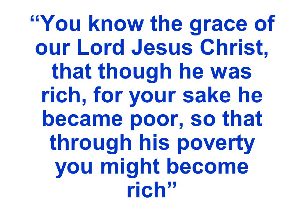 You know the grace of our Lord Jesus Christ, that though he was rich, for your sake he became poor, so that through his poverty you might become rich