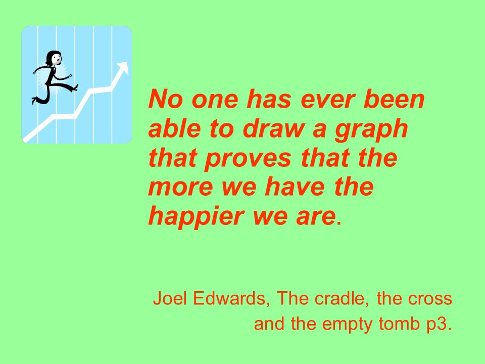 No one has ever been able to draw a graph that proves that the more we have the happier we are. Joel Edwards, The cradle, the cross and the empty tomb