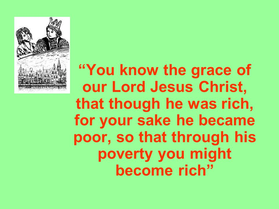 """You know the grace of our Lord Jesus Christ, that though he was rich, for your sake he became poor, so that through his poverty you might become rich"