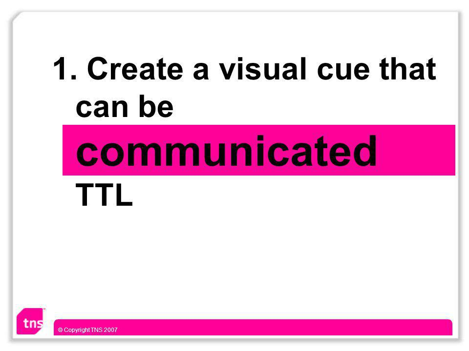 © Copyright TNS 2007 1. Create a visual cue that can be communicated TTL