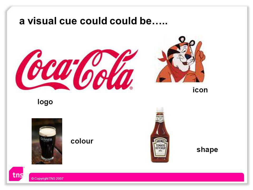 © Copyright TNS 2007 a visual cue could could be….. logo shape icon colour
