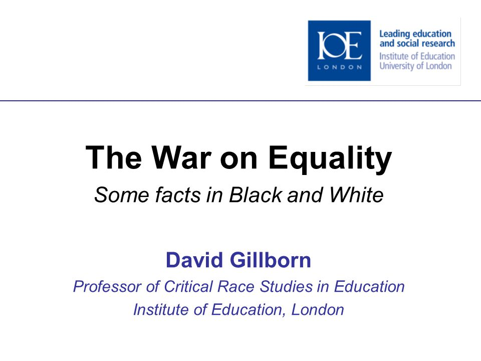 The War on Equality Some facts in Black and White David Gillborn Professor of Critical Race Studies in Education Institute of Education, London