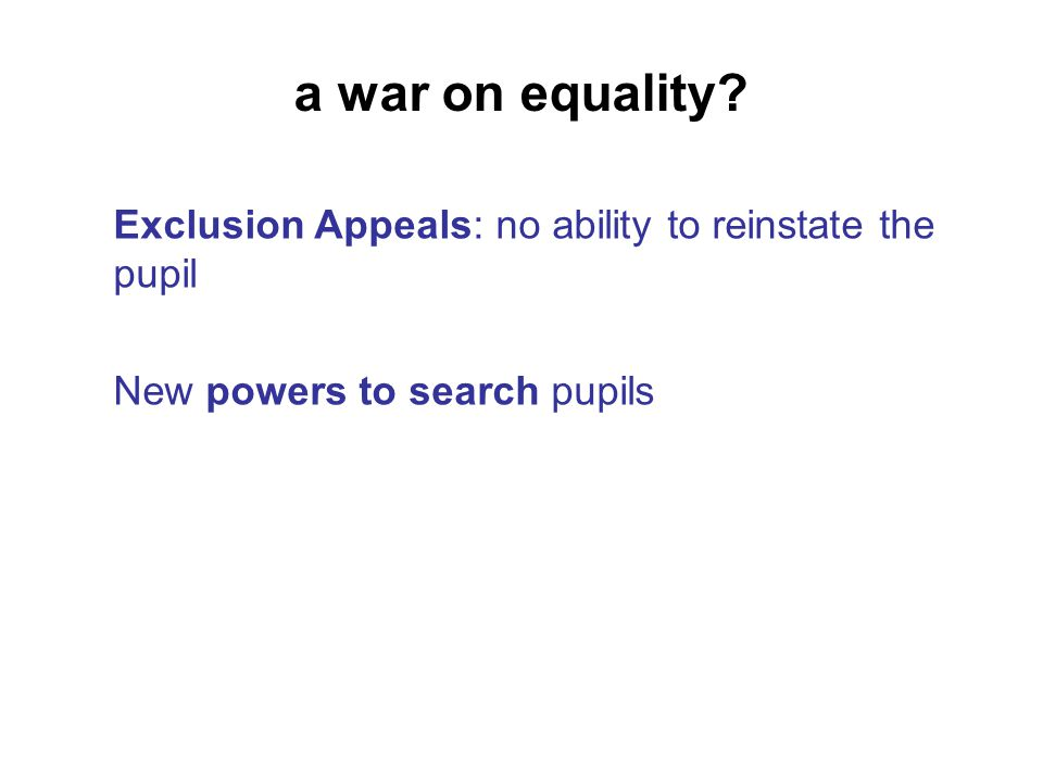 a war on equality Exclusion Appeals: no ability to reinstate the pupil New powers to search pupils