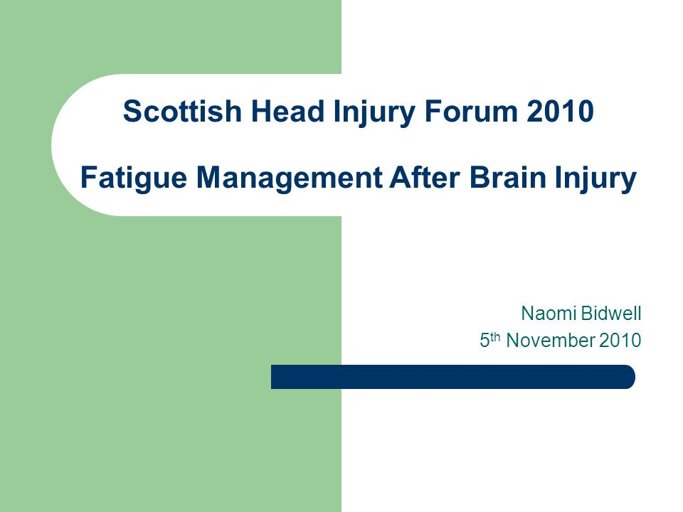 Scottish Head Injury Forum 2010 Fatigue Management After Brain Injury Naomi Bidwell 5 th November 2010