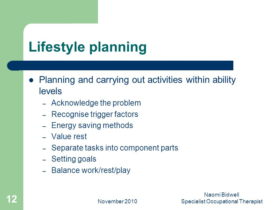 November 2010 Naomi Bidwell Specialist Occupational Therapist 12 Lifestyle planning Planning and carrying out activities within ability levels – Acknowledge the problem – Recognise trigger factors – Energy saving methods – Value rest – Separate tasks into component parts – Setting goals – Balance work/rest/play