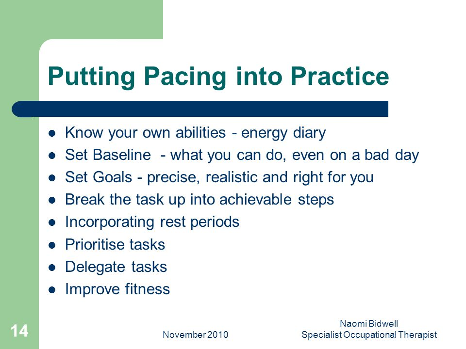 November 2010 Naomi Bidwell Specialist Occupational Therapist 14 Putting Pacing into Practice Know your own abilities - energy diary Set Baseline - what you can do, even on a bad day Set Goals - precise, realistic and right for you Break the task up into achievable steps Incorporating rest periods Prioritise tasks Delegate tasks Improve fitness
