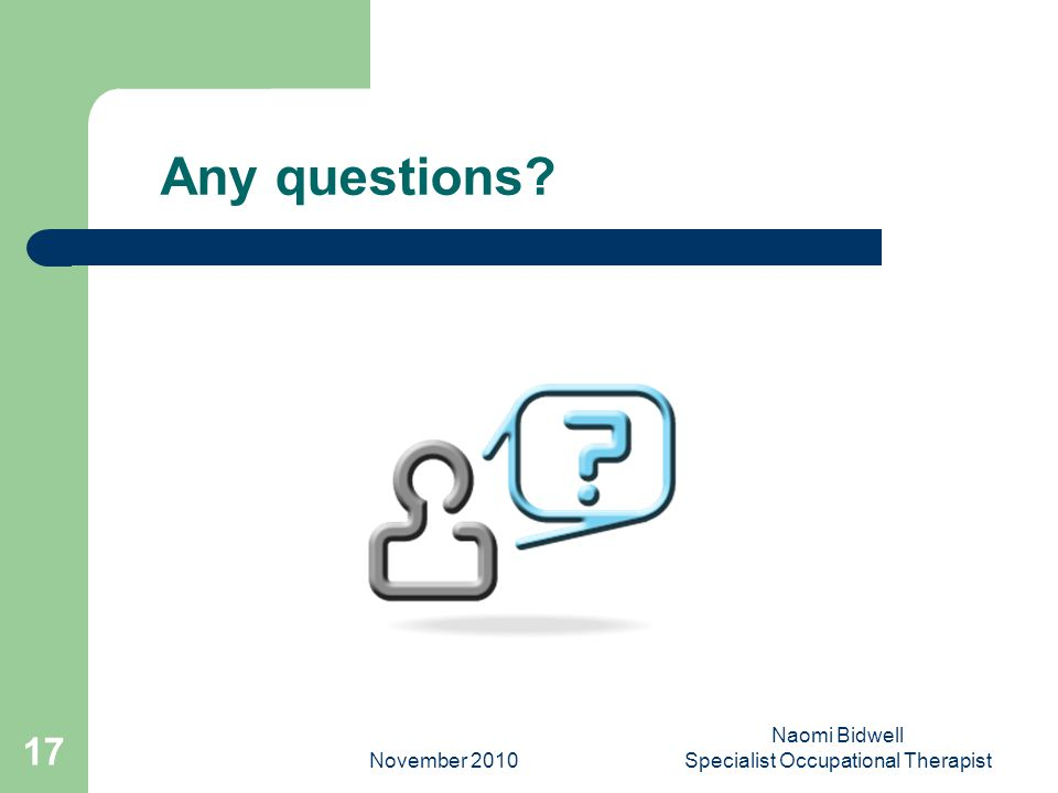 November 2010 Naomi Bidwell Specialist Occupational Therapist 17 Any questions?