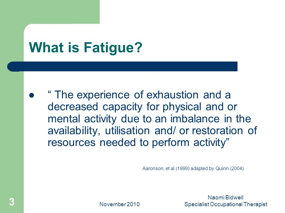 November 2010 Naomi Bidwell Specialist Occupational Therapist 3 What is Fatigue.
