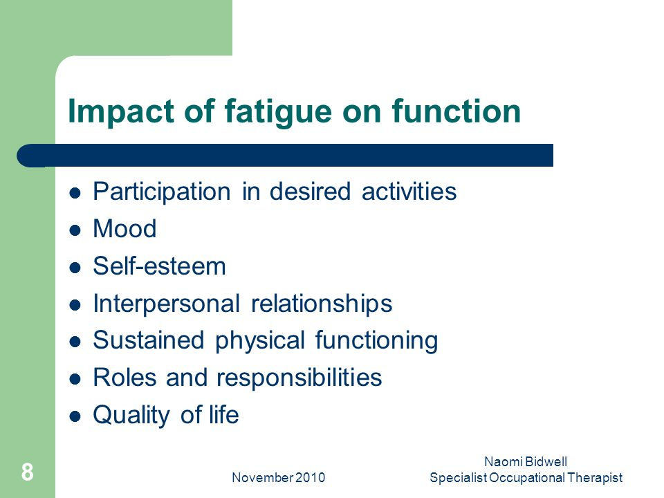 November 2010 Naomi Bidwell Specialist Occupational Therapist 9 Fatigue Management After Brain Injury Aims – to maximise daily functioning within constraints of fatigue – overcome fatigue How.