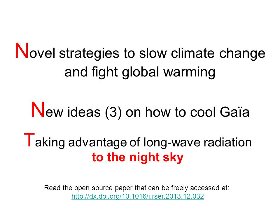N ovel strategies to slow climate change and fight global warming N ew ideas (3) on how to cool Gaïa T aking advantage of long-wave radiation to the night sky Read the open source paper that can be freely accessed at: http://dx.doi.org/10.1016/j.rser.2013.12.032 NO Chemtrails - NO SAG (Stratospheric Aerosol Geoengineering)