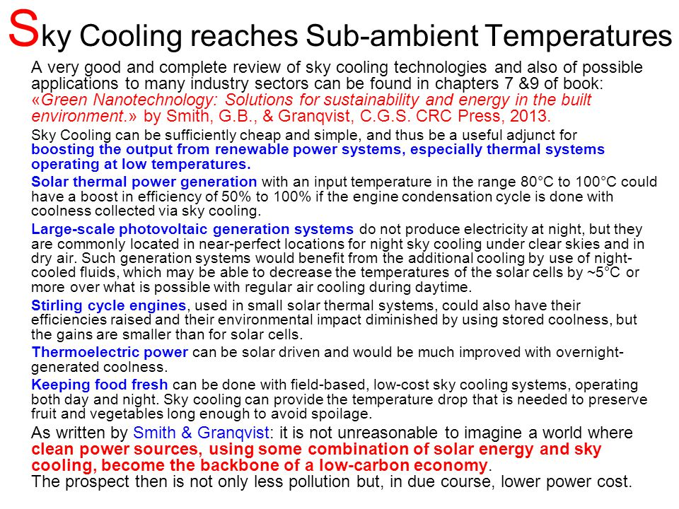 S ky Cooling reaches Sub-ambient Temperatures A very good and complete review of sky cooling technologies and also of possible applications to many industry sectors can be found in chapters 7 &9 of book: «Green Nanotechnology: Solutions for sustainability and energy in the built environment.» by Smith, G.B., & Granqvist, C.G.S.