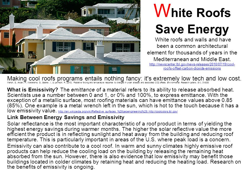 W hite Roofs Save Energy White roofs and walls and have been a common architectural element for thousands of years in the Mediterranean and Middle East.