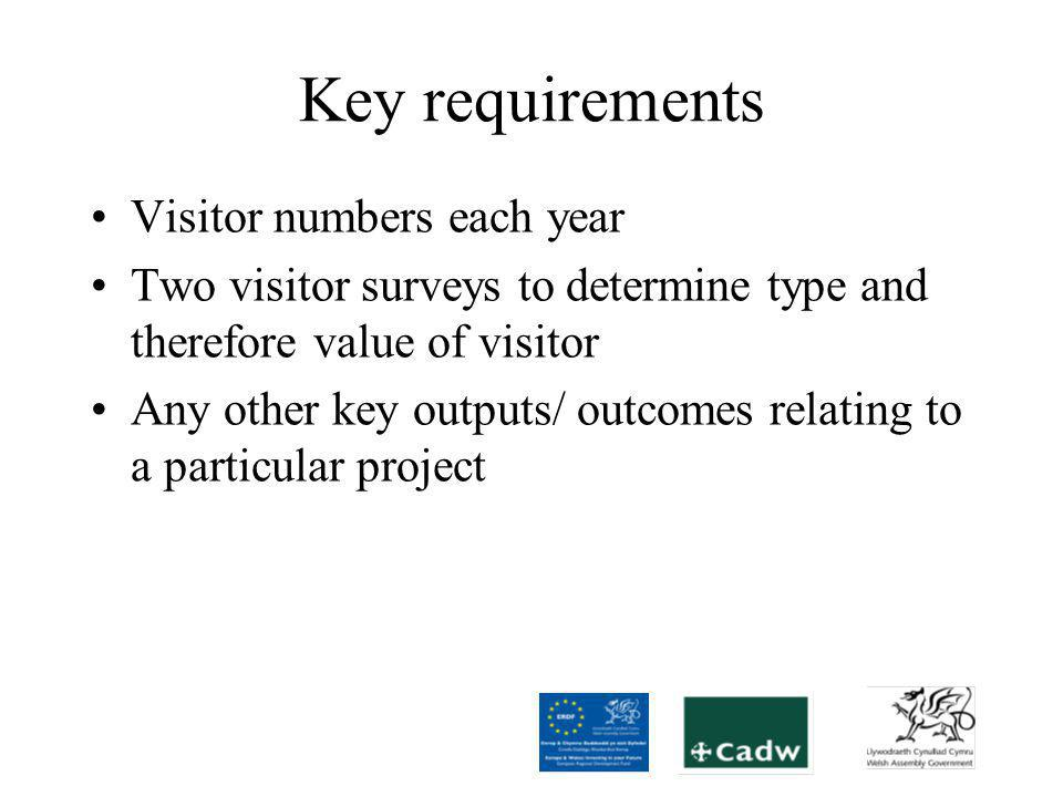 Key requirements Visitor numbers each year Two visitor surveys to determine type and therefore value of visitor Any other key outputs/ outcomes relating to a particular project
